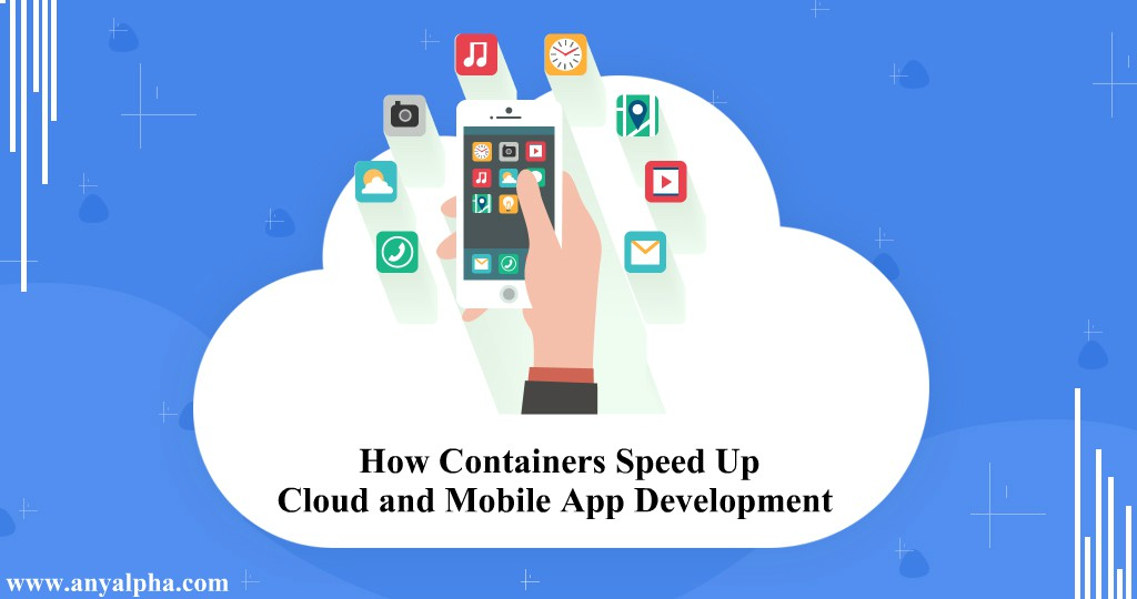How Containers Speed Up Cloud and Mobile App Development