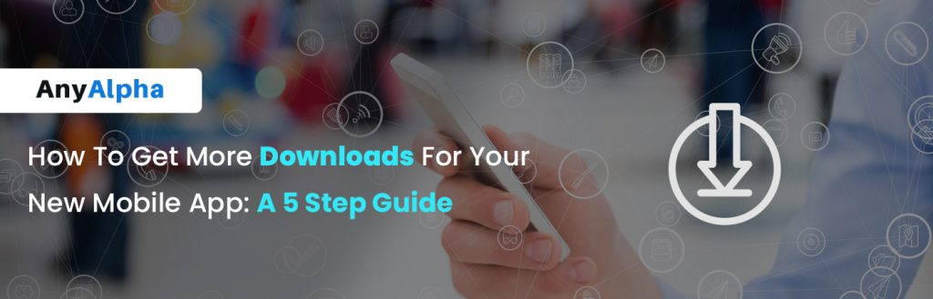How To Get More Downloads For Your New Mobile App - A 5 Step Guide