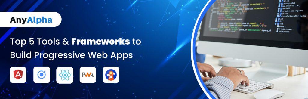 Top 5 Tools & Frameworks to Build Progressive Web Apps